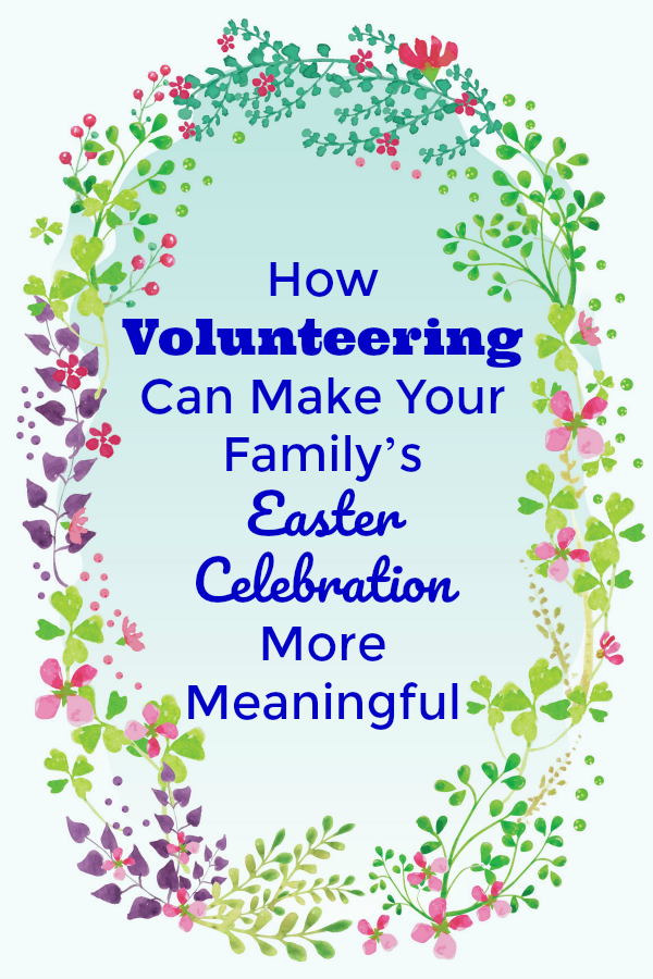 How Volunteering Can Make Your Family's Easter Celebration More Meaningful